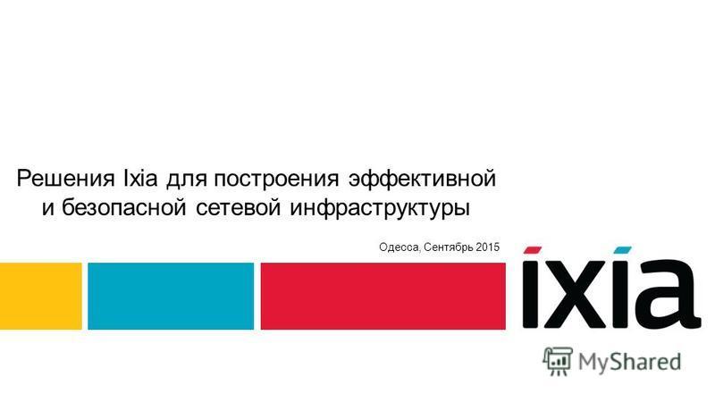 Решения Ixia для построения эффективной и безопасной сетевой инфраструктуры Одесса, Сентябрь 2015