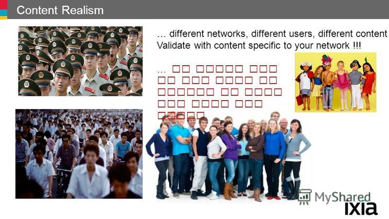 Content Realism … different networks, different users, different content Validate with content specific to your network !!! … in which one do you find it easier to spot the data you need?
