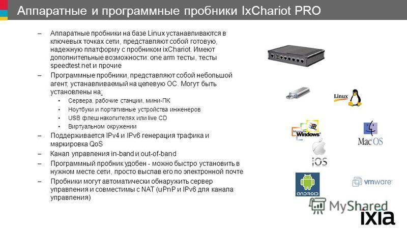 Аппаратные и программные пробники IxChariot PRO –Аппаратные пробники на базе Linux устанавливаются в ключевых точках сети, представляют собой готовую, надежную платформу с пробником ixChariot. Имеют дополнительные возможности: one arm тесты, тесты sp