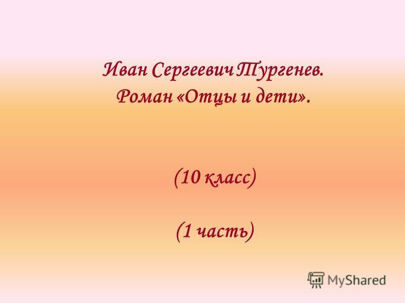Иван Сергеевич Тургенев. Роман «Отцы и дети». (10 класс) (1 часть)