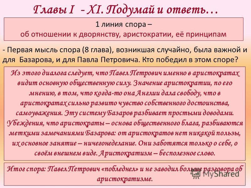 Главы I - XI. Подумай и ответь… Из этого диалога следует, что Павел Петрович именно в аристократах видит основную общественную силу. Значение аристократии, по его мнению, в том, что когда-то она Англии дала свободу, что в аристократах сильно развито
