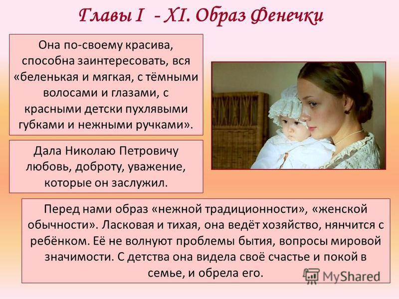 Главы I - XI. Образ Фенечки Она по-своему красива, способна заинтересовать, вся «беленькая и мягкая, с тёмными волосами и глазами, с красными детски пухлявыми губками и нежными ручками». Дала Николаю Петровичу любовь, доброту, уважение, которые он за