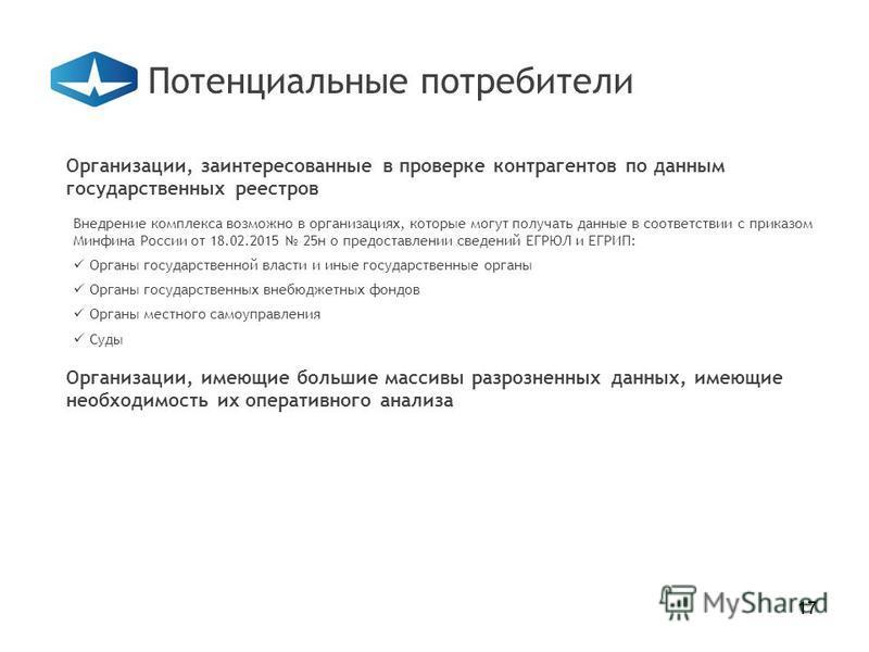 17 Организации, заинтересованные в проверке контрагентов по данным государственных реестров Потенциальные потребители 17 Внедрение комплекса возможно в организациях, которые могут получать данные в соответствии с приказом Минфина России от 18.02.2015