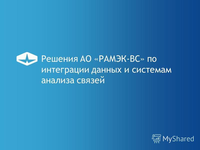 Решения АО «РАМЭК-ВС» по интеграции данных и системам анализа связей