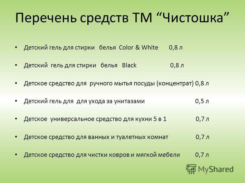Перечень средств ТМ Чистошка Детский гель для стирки белья Color & White 0,8 л Детский гель для стирки белья Black 0,8 л Детское средство для ручного мытья посуды (концентрат) 0,8 л Детский гель для для ухода за унитазами 0,5 л Детское универсальное