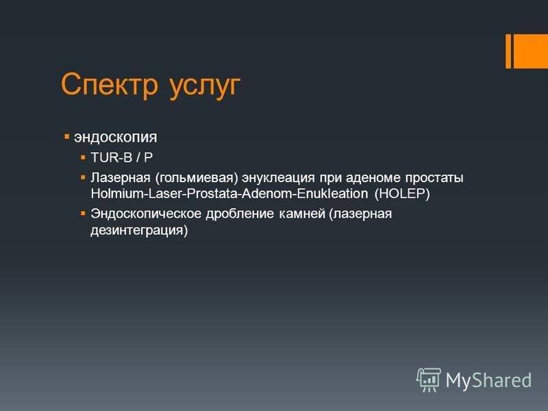 Спектр услуг эндоскопия TUR-B / P Лазерная (гольмиевая) энуклеация при аденоме простаты Holmium-Laser-Prostata-Adenom-Enukleation (HOLEP) Эндоскопическое дробление камней (лазерная дезинтеграция)