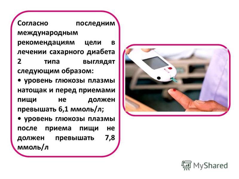 Согласно последним международным рекомендациям цели в лечении сахарного диабета 2 типа выглядят следующим образом: уровень глюкозы плазмы натощак и перед приемами пищи не должен превышать 6,1 ммоль/л; уровень глюкозы плазмы после приема пищи не долже