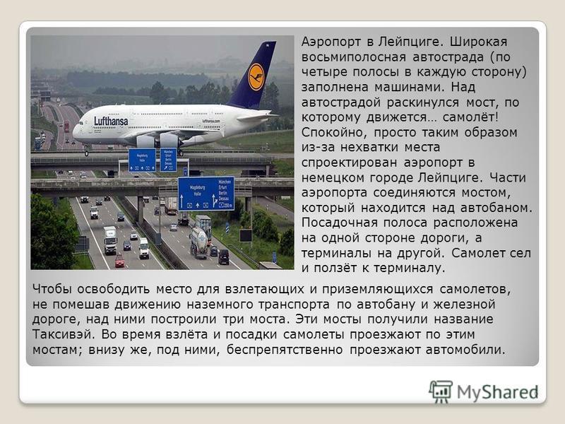 6 Аэропорт в Лейпциге. Широкая восьмиполосная автострада (по четыре полосы в каждую сторону) заполнена машинами. Над автострадой раскинулся мост, по которому движется… самолёт! Спокойно, просто таким образом из-за нехватки места спроектирован аэропор