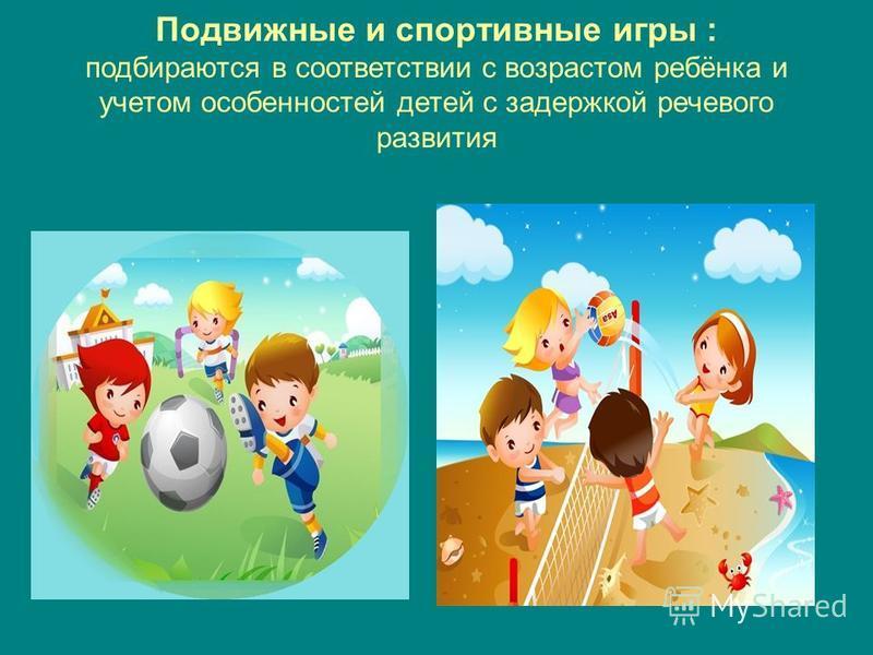 Подвижные и спортивные игры : подбираются в соответствии с возрастом ребёнка и учетом особенностей детей с задержкой речевого развития