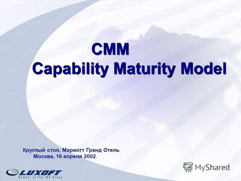 CMM Capability Maturity Model CMM Capability Maturity Model Круглый стол, Мариотт Гранд Отель Москва, 16 апреля 2002.