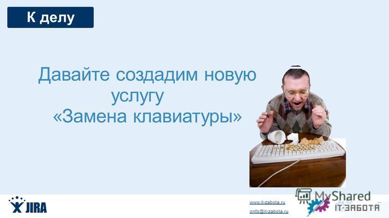 www.it-zabota.ru onfo@it-zabota.ru Давайте создадим новую услугу « Замена клавиатуры » К делу
