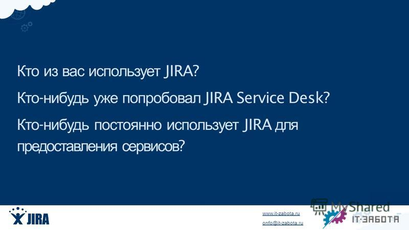 www.it-zabota.ru onfo@it-zabota.ru Кто из вас использует JIRA? Кто - нибудь уже попробовал JIRA Service Desk? Кто - нибудь постоянно использует JIRA для предоставления сервисов ?