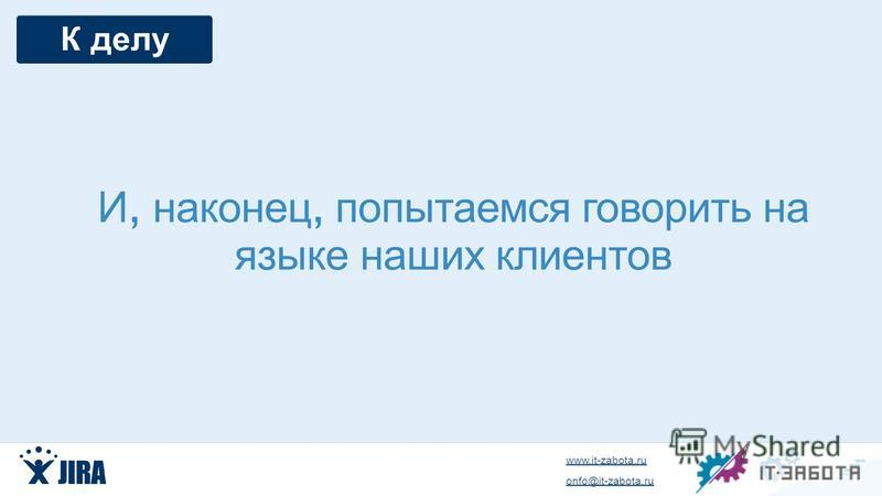www.it-zabota.ru onfo@it-zabota.ru И, наконец, попытаемся говорить на языке наших клиентов К делу