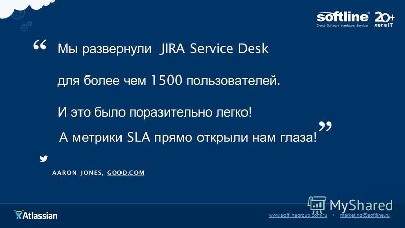 www.it-zabota.ru onfo@it-zabota.ru Мы развернули JIRA Service Desk для более чем 1500 пользователей. И это было поразительно легко ! А метрики SLA прямо открыли нам глаза ! AARONJON E S,GOO D.C O M www.softlinegroup.com/rumarketing@softline.ru
