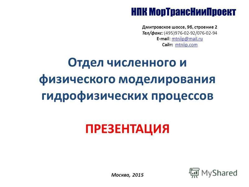Отдел численного и физического моделирования гидрофизических процессов ПРЕЗЕНТАЦИЯ Москва, 2015 Дмитровское шоссе, 9 б, строение 2 Тел/факс: (495)976-02-92/076-02-94 Е-mail: mtniip@mail.rumtniip@mail.ru Сайт: mtniip.commtniip.com