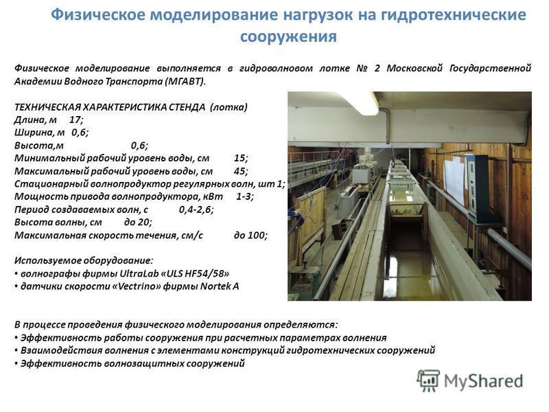 Физическое моделирование нагрузок на гидротехнические сооружения Физическое моделирование выполняется в гидроволновом лотке 2 Московской Государственной Академии Водного Транспорта (МГАВТ). ТЕХНИЧЕСКАЯ ХАРАКТЕРИСТИКА СТЕНДА (лотка) Длина, м 17; Ширин