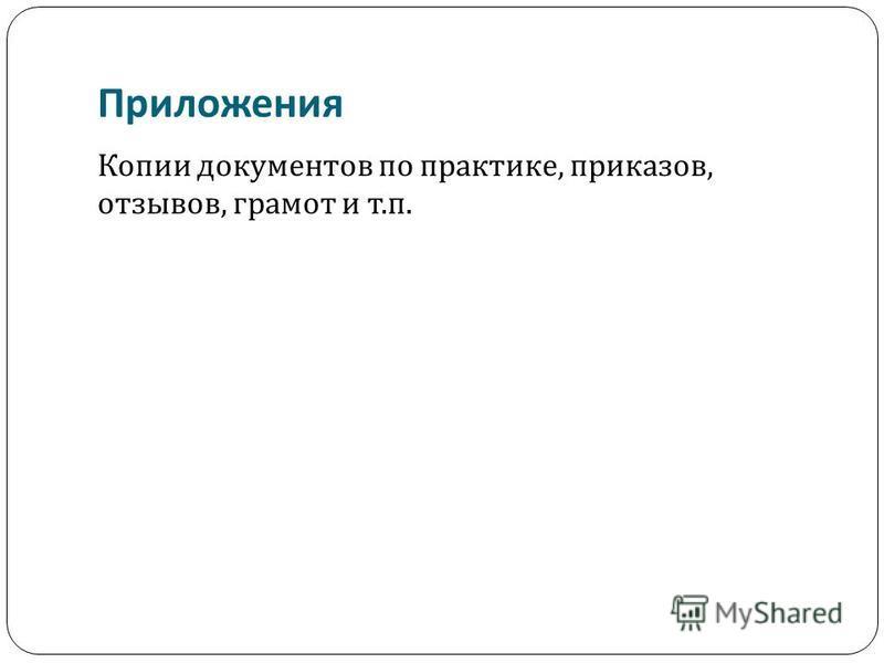 Приложения Копии документов по практике, приказов, отзывов, грамот и т. п.