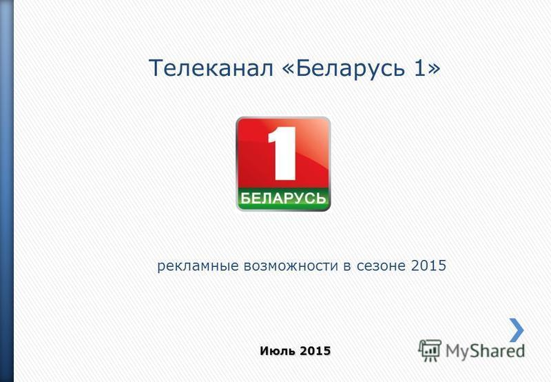 Телеканал «Беларусь 1» рекламные возможности в сезоне 2015 Июль 2015