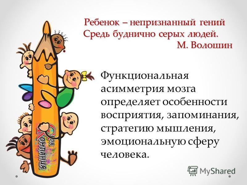 Ребенок – непризнанный гений Ребенок – непризнанный гений Средь буднично серых людей. М. Волошин Функциональная асимметрия мозга определяет особенности восприятия, запоминания, стратегию мышления, эмоциональную сферу человека.