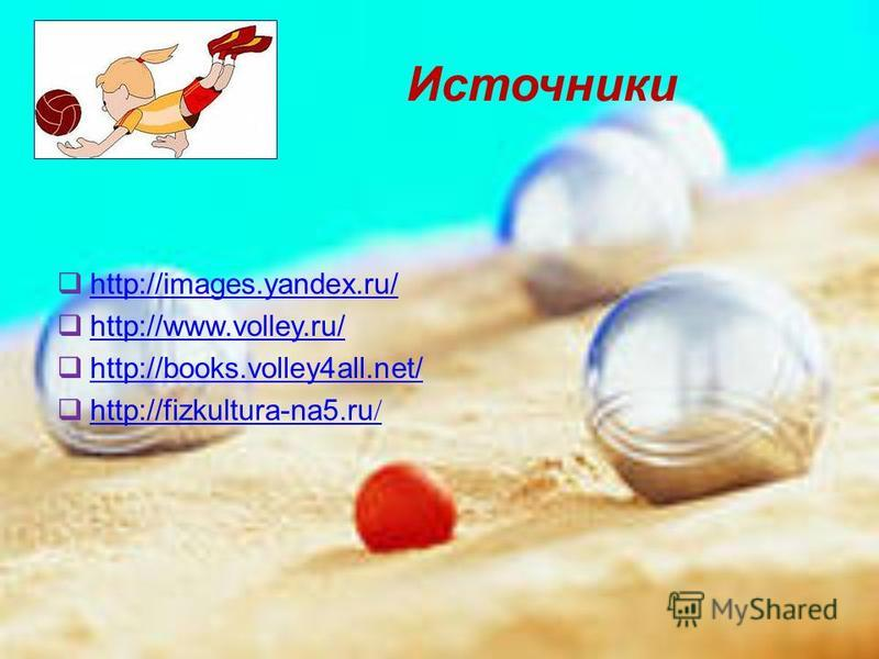 Источники http://images.yandex.ru/ http://www.volley.ru/ http://books.volley4all.net/ http://fizkultura-na5. ru / http://fizkultura-na5. ru /