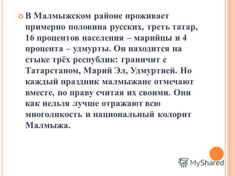 В Малмыжском районе проживает примерно половина русских, треть татар, 16 процентов населения – марийцы и 4 процента – удмурты. Он находится на стыке трёх республик: граничит с Татарстаном, Марий Эл, Удмуртией. Но каждый праздник малмыжане отмечают вм