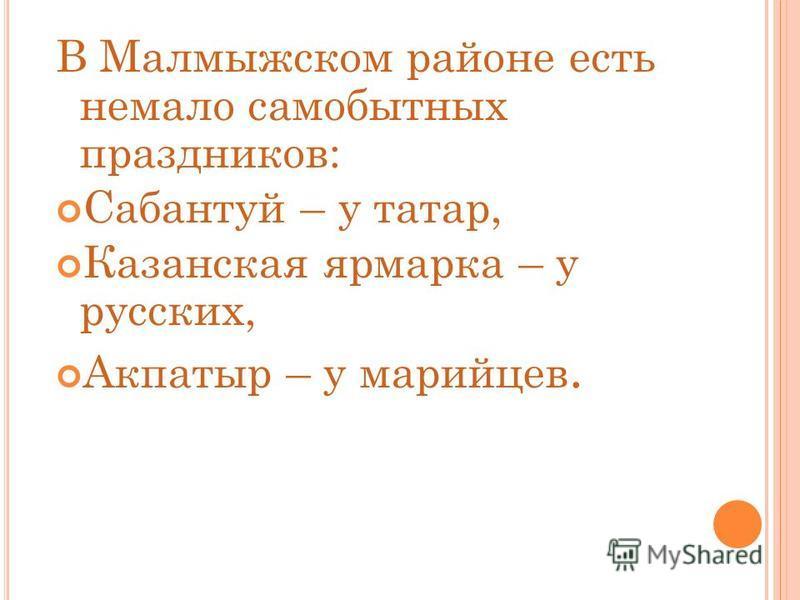 В Малмыжском районе есть немало самобытных праздников: Сабантуй – у татар, Казанская ярмарка – у русских, Акпатыр – у марийцев.