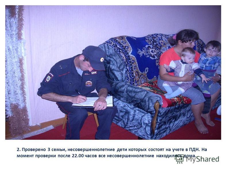 2. Проверено 3 семьи, несовершеннолетние дети которых состоят на учете в ПДН. На момент проверки после 22.00 часов все несовершеннолетние находились дома.