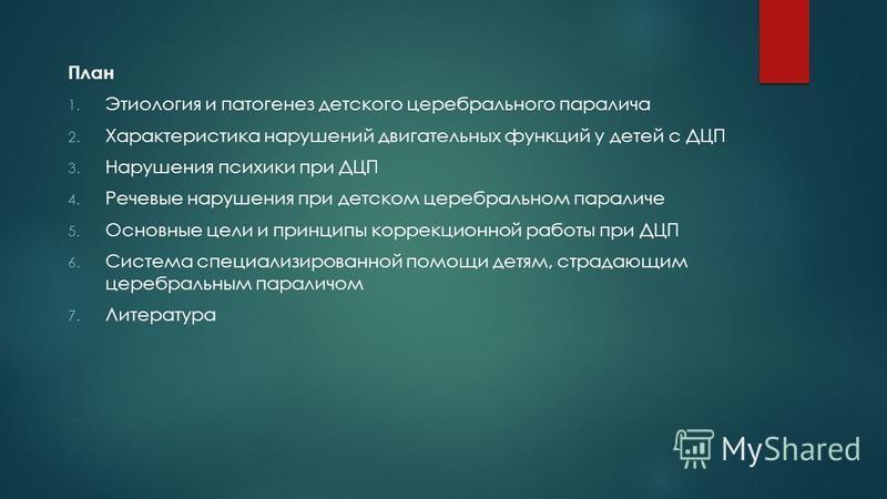 План 1. Этиология и патогенез детского церебрального паралича 2. Характеристика нарушений двигательных функций у детей с ДЦП 3. Нарушения психики при ДЦП 4. Речевые нарушения при детском церебральном параличе 5. Основные цели и принципы коррекционной