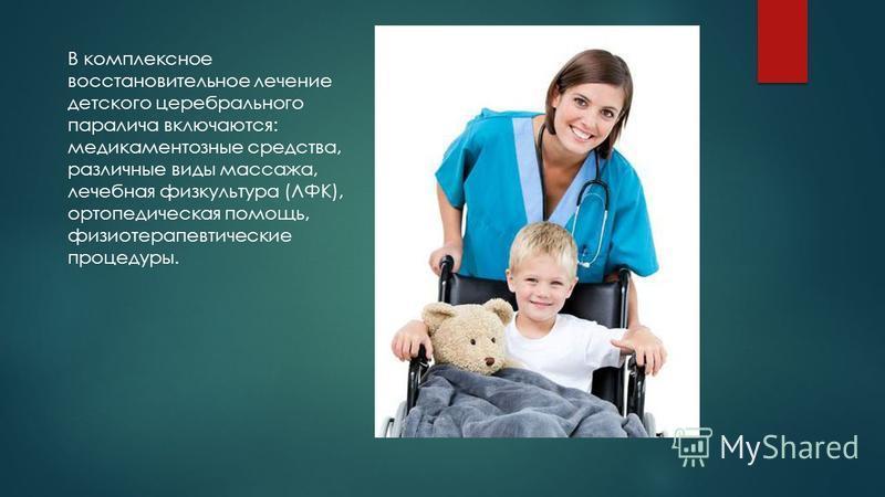 В комплексное восстановительное лечение детского церебрального паралича включаются: медикаментозные средства, различные виды массажа, лечебная физкультура (ЛФК), ортопедическая помощь, физиотерапевтические процедуры.