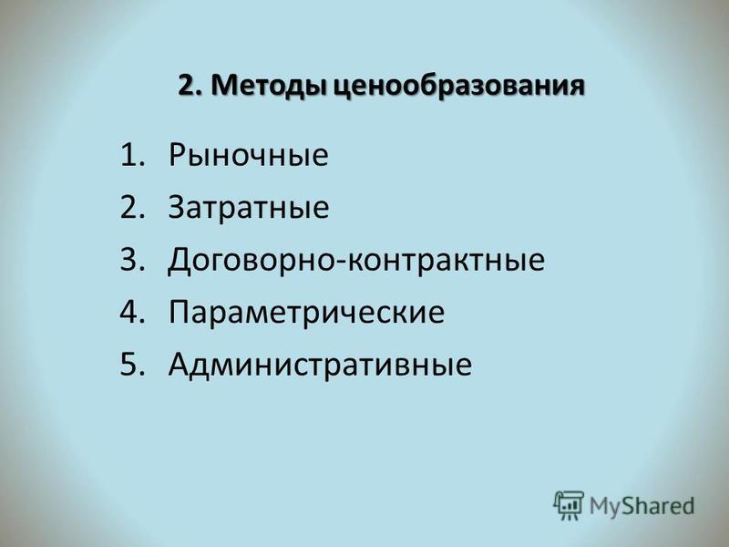 2. Методы ценообразования 1. Рыночные 2. Затратные 3.Договорно-контрактные 4. Параметрические 5.Административные