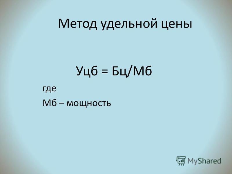 Метод удельной цены Уцб = Бц/Мб где Мб – мощность