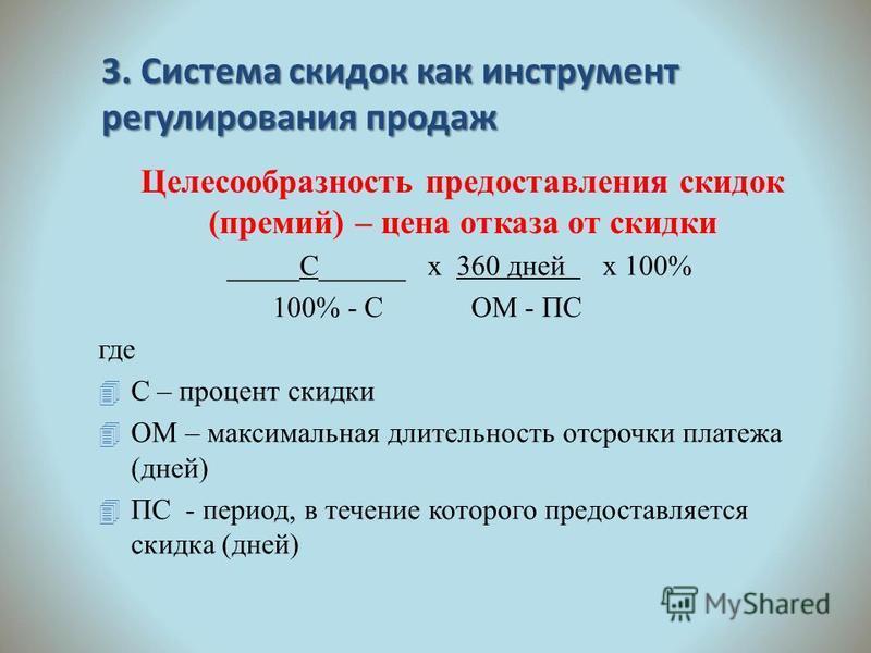 3. Система скидок как инструмент регулирования продаж Целесообразность предоставления скидок (премий) – цена отказа от скидки _____С______ х 360 дней х 100% 100% - С ОМ - ПС где 4 С – процент скидки 4 ОМ – максимальная длительность отсрочки платежа (