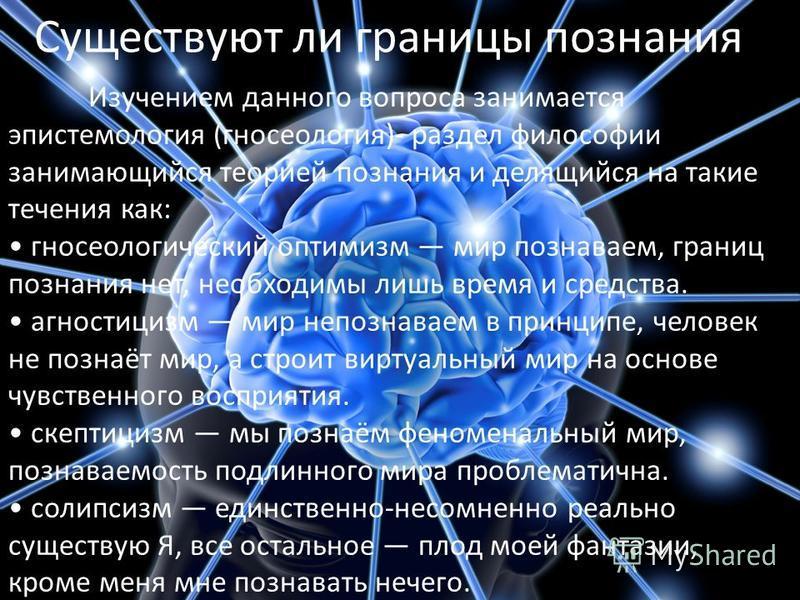 Существуют ли границы познания? Изучением данного вопроса занимается эпистемология (гносеология)- раздел философии занимающийся теорией познания и делящийся на такие течения как: гносеологический оптимизм мир познаваем, границ познания нет, необходим
