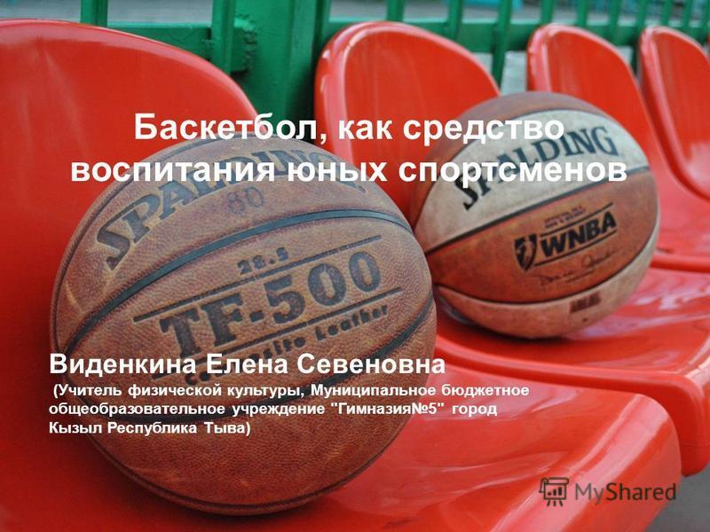 Баскетбол, как средство воспитания юных спортсменов Виденкина Елена Севеновна (Учитель физической культуры, Муниципальное бюджетное общеобразовательное учреждение Гимназия 5 город Кызыл Республика Тыва)