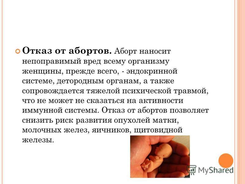 Отказ от абортов. Аборт наносит непоправимый вред всему организму женщины, прежде всего, - эндокринной системе, детородным органам, а также сопровождается тяжелой психической травмой, что не может не сказаться на активности иммунной системы. Отказ от