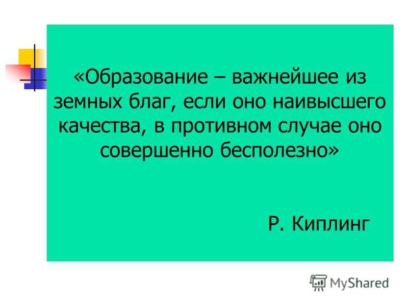 «Образование – важнейшее из земных благ, если оно наивысшего качества, в противном случае оно совершенно бесполезно» Р. Киплинг