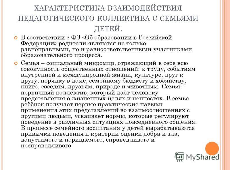ХАРАКТЕРИСТИКА ВЗАИМОДЕЙСТВИЯ ПЕДАГОГИЧЕСКОГО КОЛЛЕКТИВА С СЕМЬЯМИ ДЕТЕЙ. В соответствии с ФЗ «Об образовании в Российской Федерации» родители являются не только равноправными, но и равно ответственными участниками образовательного процесса. Семья –