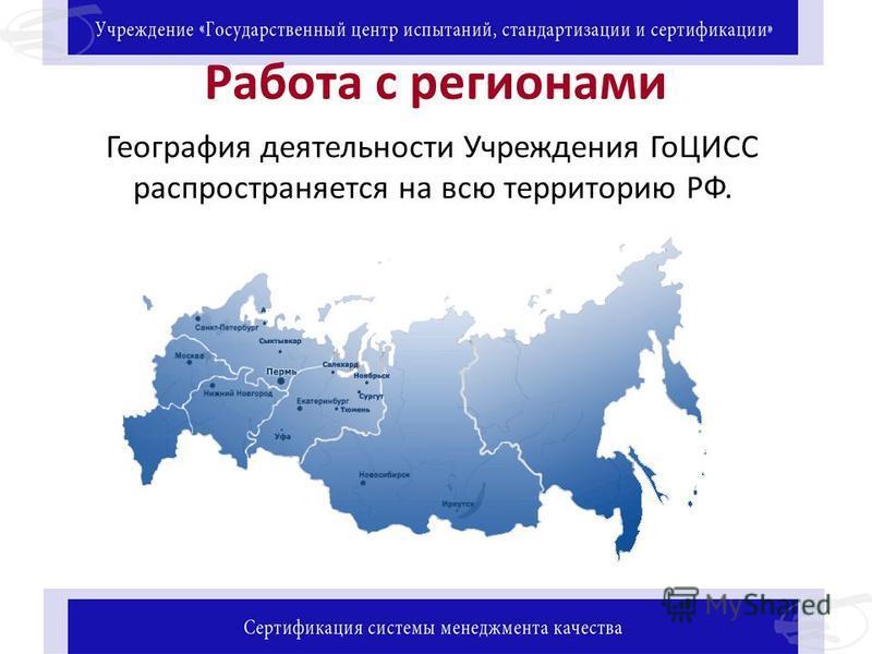 Работа с регионами География деятельности Учреждения ГоЦИСС распространяется на всю территорию РФ.