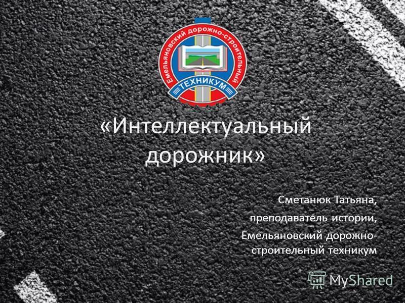 «Интеллектуальный дорожник» Сметанюк Татьяна, преподаватель истории, Емельяновский дорожно- строительный техникум