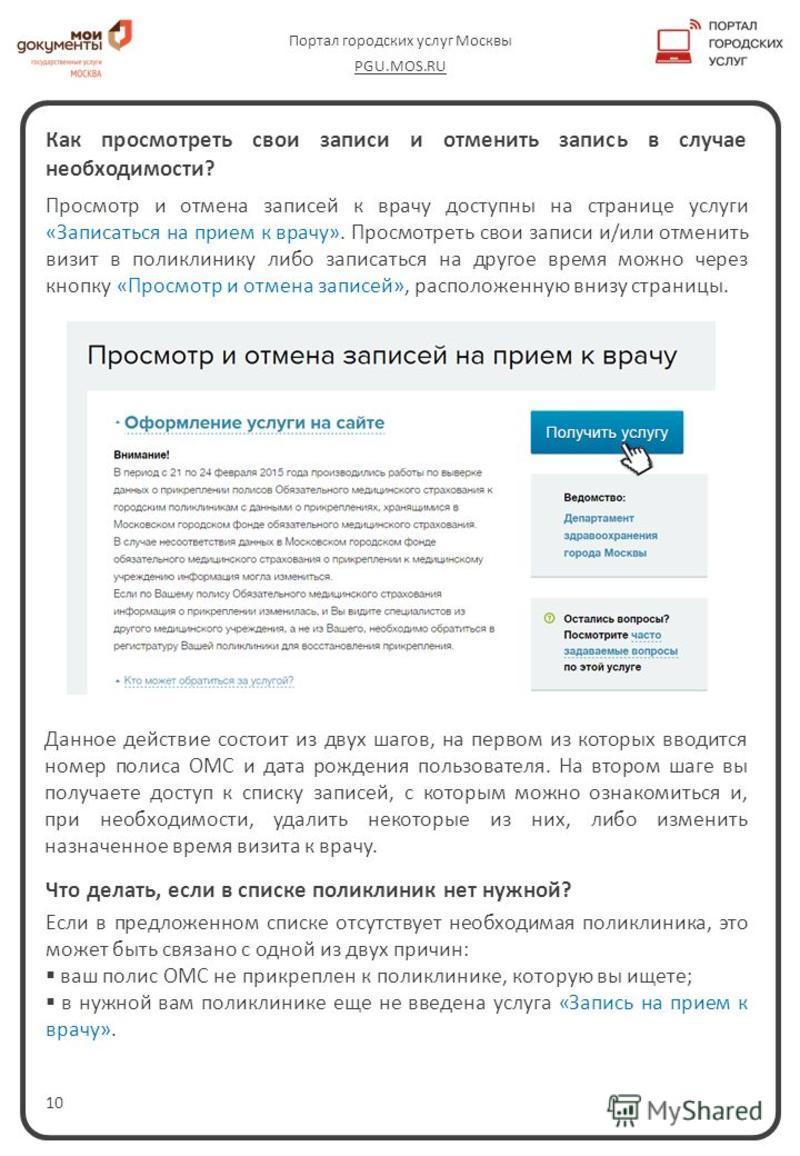 10 Портал городских услуг Москвы PGU.MOS.RU Как просмотреть свои записи и отменить запись в случае необходимости? Просмотр и отмена записей к врачу доступны на странице услуги «Записаться на прием к врачу». Просмотреть свои записи и/или отменить визи