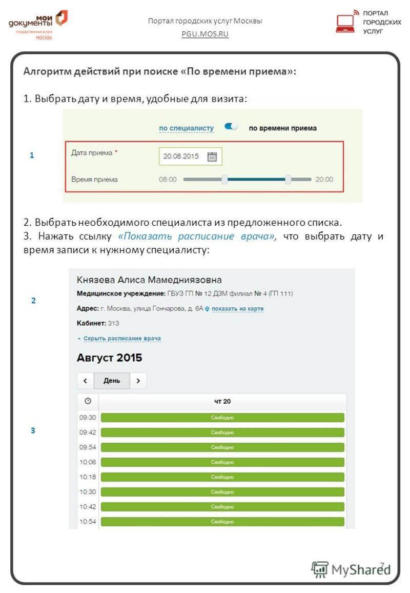 7 Портал городских услуг Москвы PGU.MOS.RU Алгоритм действий при поиске «По времени приема»: 1. Выбрать дату и время, удобные для визита: 2. Выбрать необходимого специалиста из предложенного списка. 3. Нажать ссылку «Показать расписание врача», что в