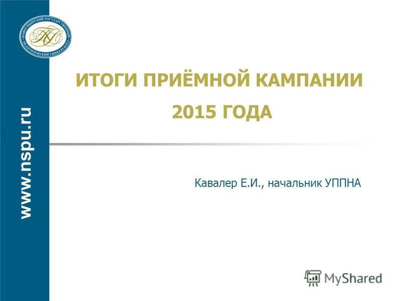 www.nspu.ru ИТОГИ ПРИЁМНОЙ КАМПАНИИ 2015 ГОДА Кавалер Е.И., начальник УППНА