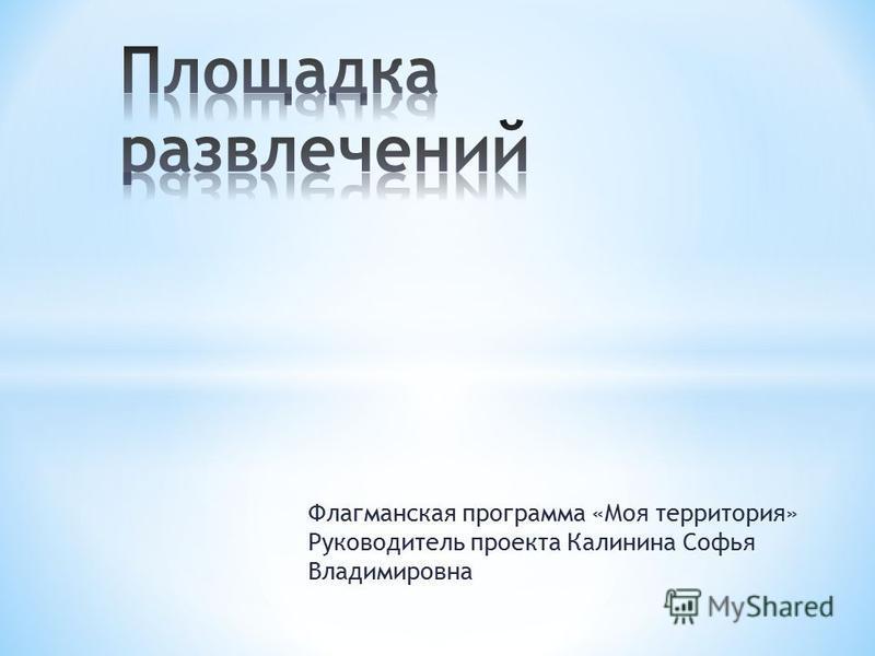 Флагманская программа «Моя территория» Руководитель проекта Калинина Софья Владимировна