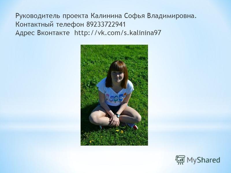 Руководитель проекта Калинина Софья Владимировна. Контактный телефон 89233722941 Адрес Вконтакте http://vk.com/s.kalinina97
