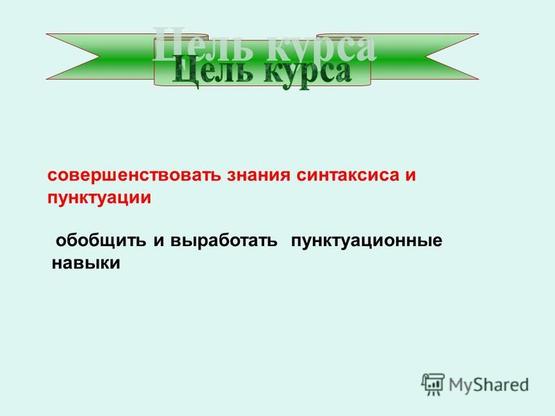 совершенствовать знания синтаксиса и пунктуации обобщить и выработать пунктуационные навыки