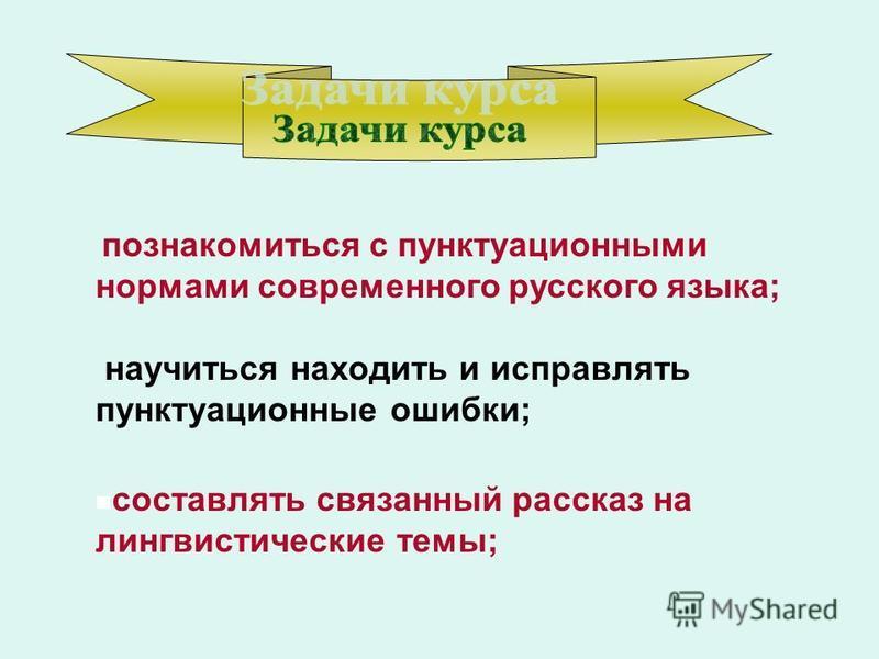 познакомиться с пунктуационными нормами современного русского языка; научиться находить и исправлять пунктуационные ошибки; составлять связанный рассказ на лингвистические темы;