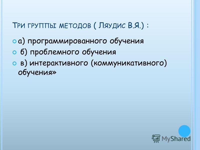 Т РИ ГРУППЫ МЕТОДОВ ( Л ЯУДИС В.Я.) : а) программированного обучения б) проблемного обучения в) интерактивного (коммуникативного) обучения»