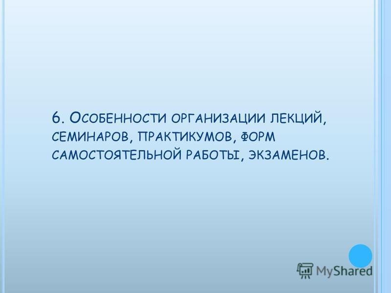 6. О СОБЕННОСТИ ОРГАНИЗАЦИИ ЛЕКЦИЙ, СЕМИНАРОВ, ПРАКТИКУМОВ, ФОРМ САМОСТОЯТЕЛЬНОЙ РАБОТЫ, ЭКЗАМЕНОВ.