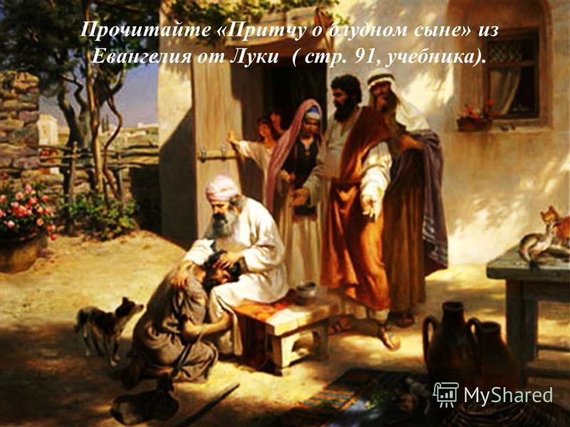 Прочитайте «Притчу о блудном сыне» из Евангелия от Луки ( стр. 91, учебника).