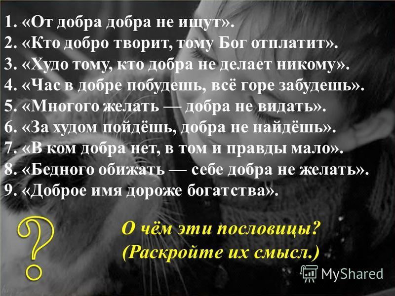 1. «От добра добра не ищут». 2. «Кто добро творит, тому Бог отплатит». 3. «Худо тому, кто добра не делает никому». 4. «Час в добре побудешь, всё горе забудешь». 5. «Многого желать добра не видать». 6. «За худом пойдёшь, добра не найдёшь». 7. «В ком д